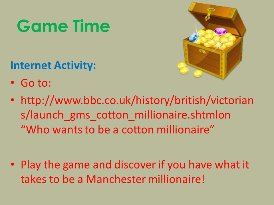 Game Time Internet Activity: Go to: http://www.bbc.co.uk/history/british/victorian s/launch_gms_cotton_millionaire.shtmlon Who wants to be a cotton millionaire Play the game and discover if you have what it takes to be a Manchester millionaire!
