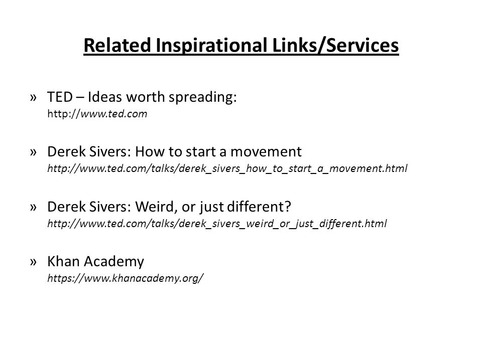 Related Inspirational Links/Services »TED – Ideas worth spreading: http://www.ted.com »Derek Sivers: How to start a movement http://www.ted.com/talks/derek_sivers_how_to_start_a_movement.html »Derek Sivers: Weird, or just different.