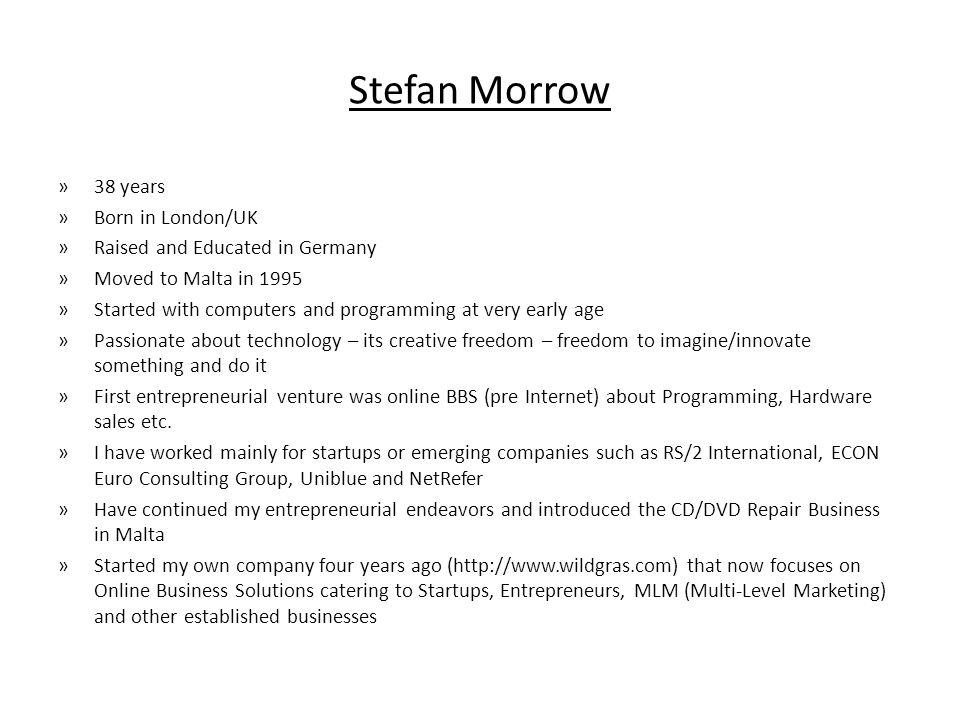Stefan Morrow »38 years »Born in London/UK »Raised and Educated in Germany »Moved to Malta in 1995 »Started with computers and programming at very early age »Passionate about technology – its creative freedom – freedom to imagine/innovate something and do it »First entrepreneurial venture was online BBS (pre Internet) about Programming, Hardware sales etc.