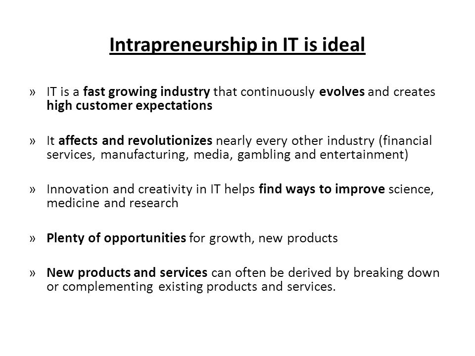 Intrapreneurship in IT is ideal »IT is a fast growing industry that continuously evolves and creates high customer expectations »It affects and revolutionizes nearly every other industry (financial services, manufacturing, media, gambling and entertainment) »Innovation and creativity in IT helps find ways to improve science, medicine and research »Plenty of opportunities for growth, new products »New products and services can often be derived by breaking down or complementing existing products and services.