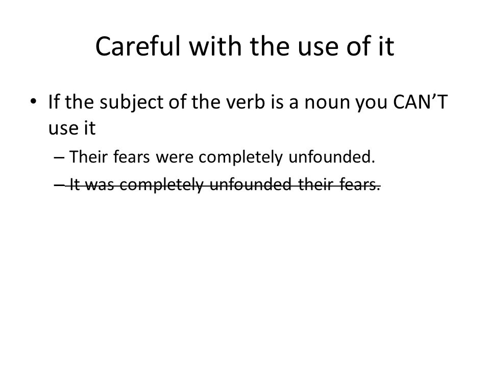 Careful with the use of it If the subject of the verb is a noun you CAN'T use it – Their fears were completely unfounded.