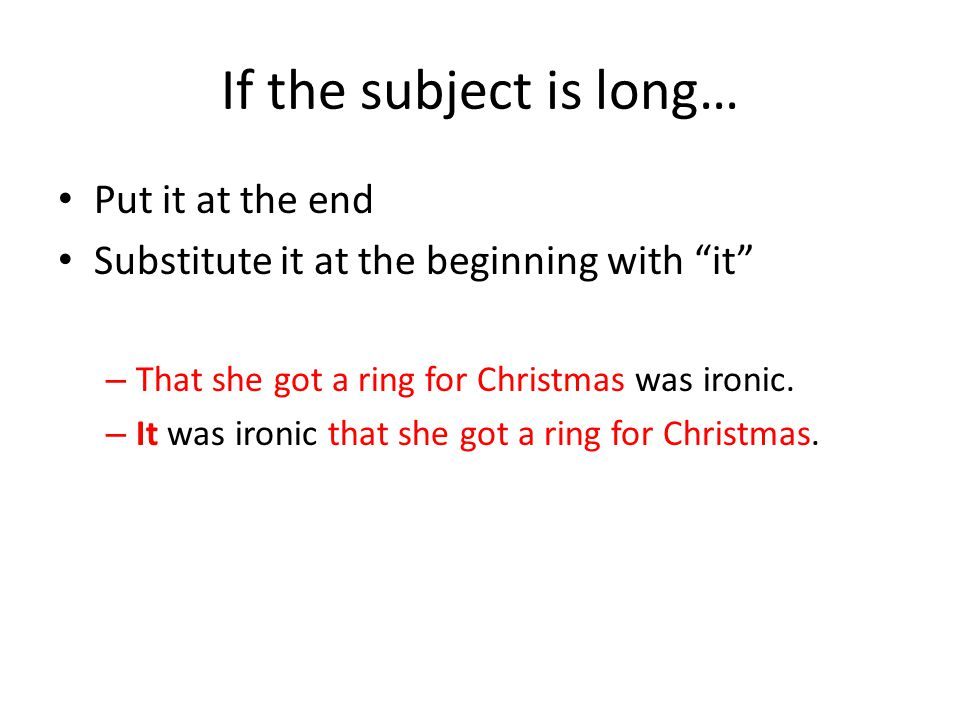 If the subject is long… Put it at the end Substitute it at the beginning with it – That she got a ring for Christmas was ironic.