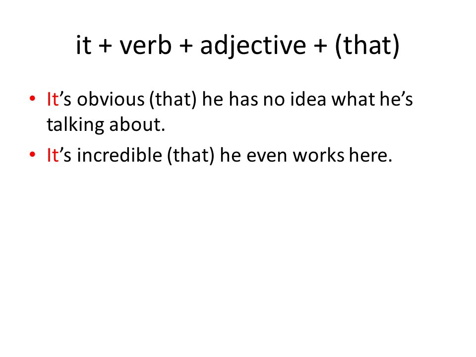it + verb + adjective + (that) It's obvious (that) he has no idea what he's talking about.