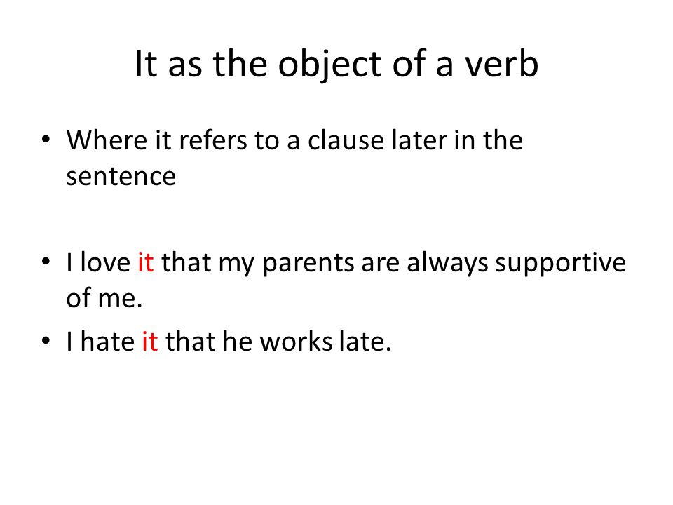 It as the object of a verb Where it refers to a clause later in the sentence I love it that my parents are always supportive of me.