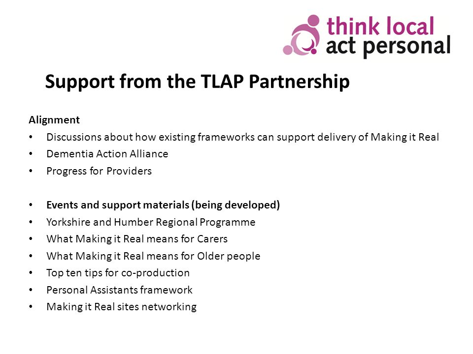 Support from the TLAP Partnership Alignment Discussions about how existing frameworks can support delivery of Making it Real Dementia Action Alliance Progress for Providers Events and support materials (being developed) Yorkshire and Humber Regional Programme What Making it Real means for Carers What Making it Real means for Older people Top ten tips for co-production Personal Assistants framework Making it Real sites networking