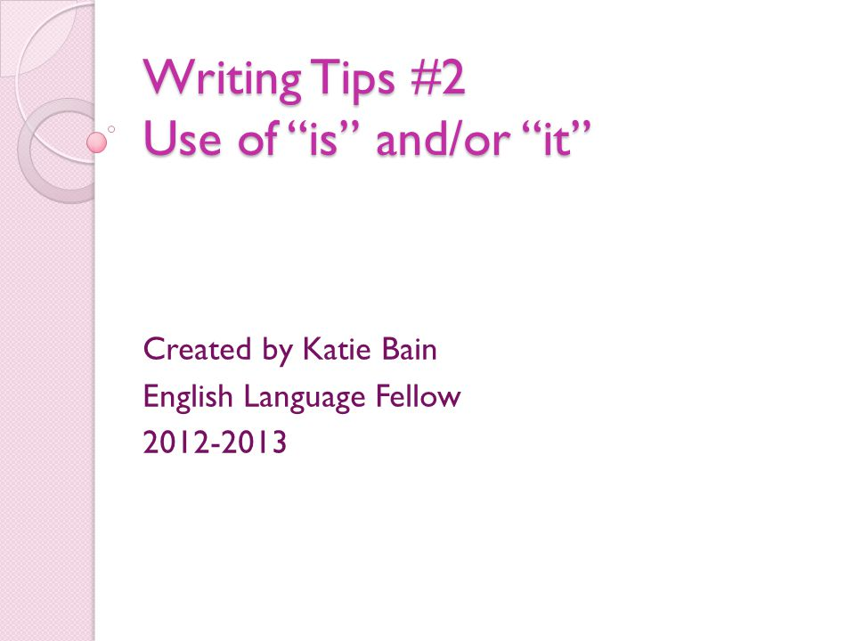 Writing Tips #2 Use of is and/or it Created by Katie Bain English Language Fellow 2012-2013