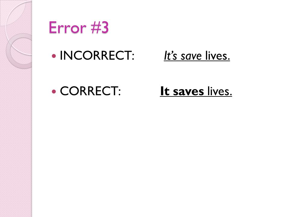 Error #3 INCORRECT: It's save lives. CORRECT: It saves lives.