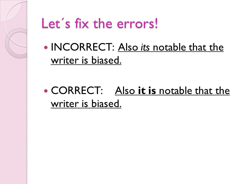 Let´s fix the errors. INCORRECT: Also its notable that the writer is biased.