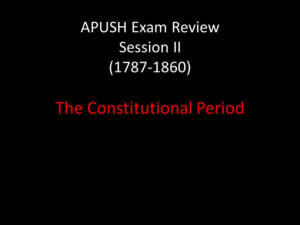 APUSH Exam Review Session II (1787-1860) The Constitutional Period