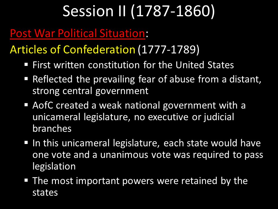 Session II (1787-1860) Post War Political Situation: Articles of Confederation (1777-1789)  First written constitution for the United States  Reflected the prevailing fear of abuse from a distant, strong central government  AofC created a weak national government with a unicameral legislature, no executive or judicial branches  In this unicameral legislature, each state would have one vote and a unanimous vote was required to pass legislation  The most important powers were retained by the states