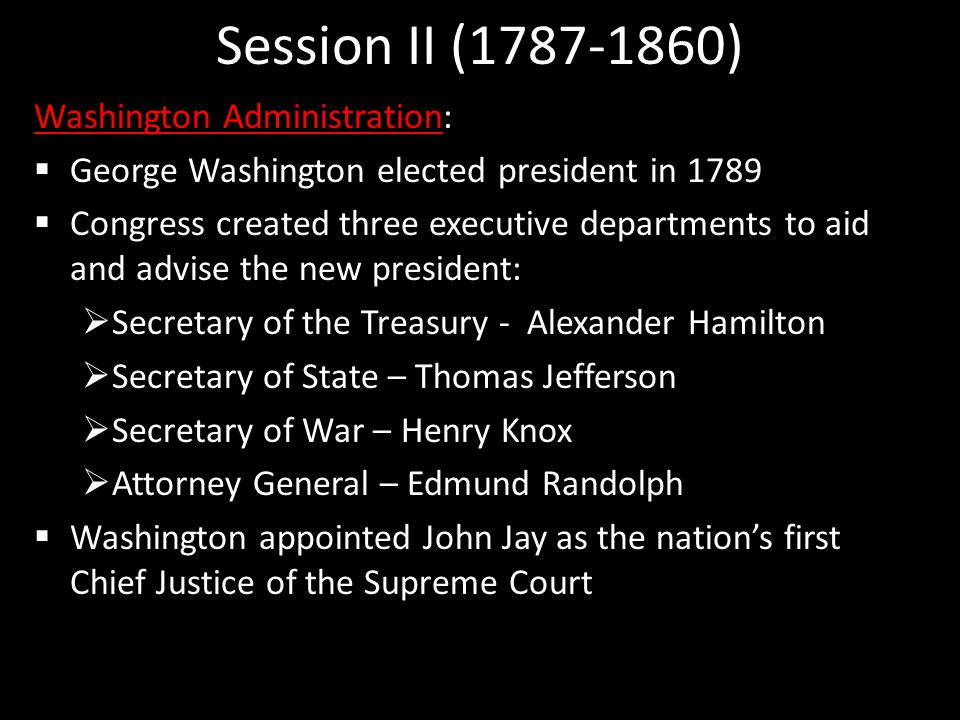Session II (1787-1860) Washington Administration:  George Washington elected president in 1789  Congress created three executive departments to aid and advise the new president:  Secretary of the Treasury - Alexander Hamilton  Secretary of State – Thomas Jefferson  Secretary of War – Henry Knox  Attorney General – Edmund Randolph  Washington appointed John Jay as the nation's first Chief Justice of the Supreme Court