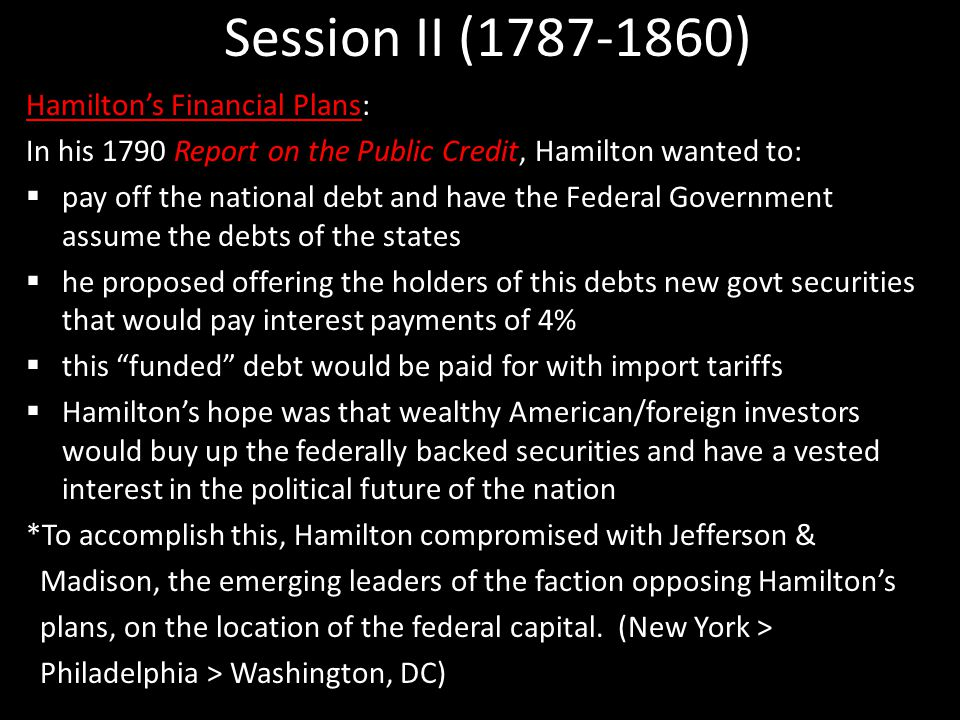 Session II (1787-1860) Hamilton's Financial Plans: In his 1790 Report on the Public Credit, Hamilton wanted to:  pay off the national debt and have the Federal Government assume the debts of the states  he proposed offering the holders of this debts new govt securities that would pay interest payments of 4%  this funded debt would be paid for with import tariffs  Hamilton's hope was that wealthy American/foreign investors would buy up the federally backed securities and have a vested interest in the political future of the nation *To accomplish this, Hamilton compromised with Jefferson & Madison, the emerging leaders of the faction opposing Hamilton's plans, on the location of the federal capital.