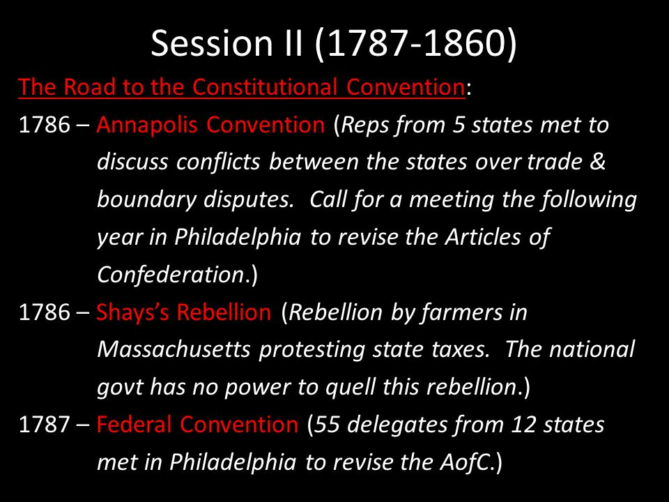 Session II (1787-1860) The Road to the Constitutional Convention: 1786 – Annapolis Convention (Reps from 5 states met to discuss conflicts between the states over trade & boundary disputes.