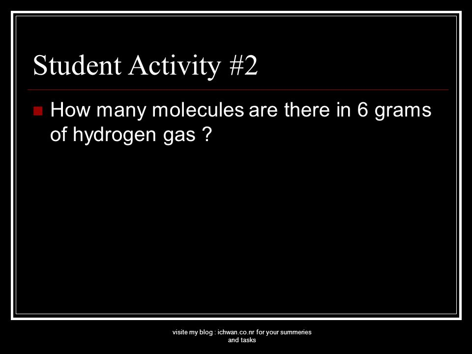 visite my blog : ichwan.co.nr for your summeries and tasks Student Activity #2 How many molecules are there in 6 grams of hydrogen gas