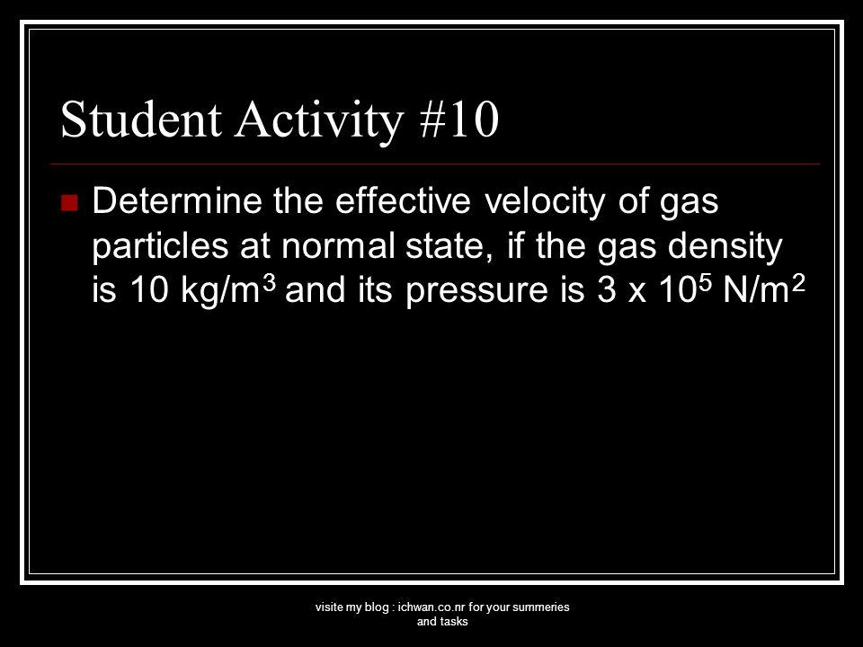 visite my blog : ichwan.co.nr for your summeries and tasks Student Activity #10 Determine the effective velocity of gas particles at normal state, if the gas density is 10 kg/m 3 and its pressure is 3 x 10 5 N/m 2