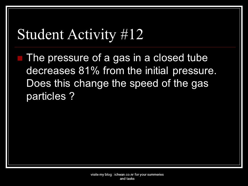 visite my blog : ichwan.co.nr for your summeries and tasks Student Activity #12 The pressure of a gas in a closed tube decreases 81% from the initial pressure.