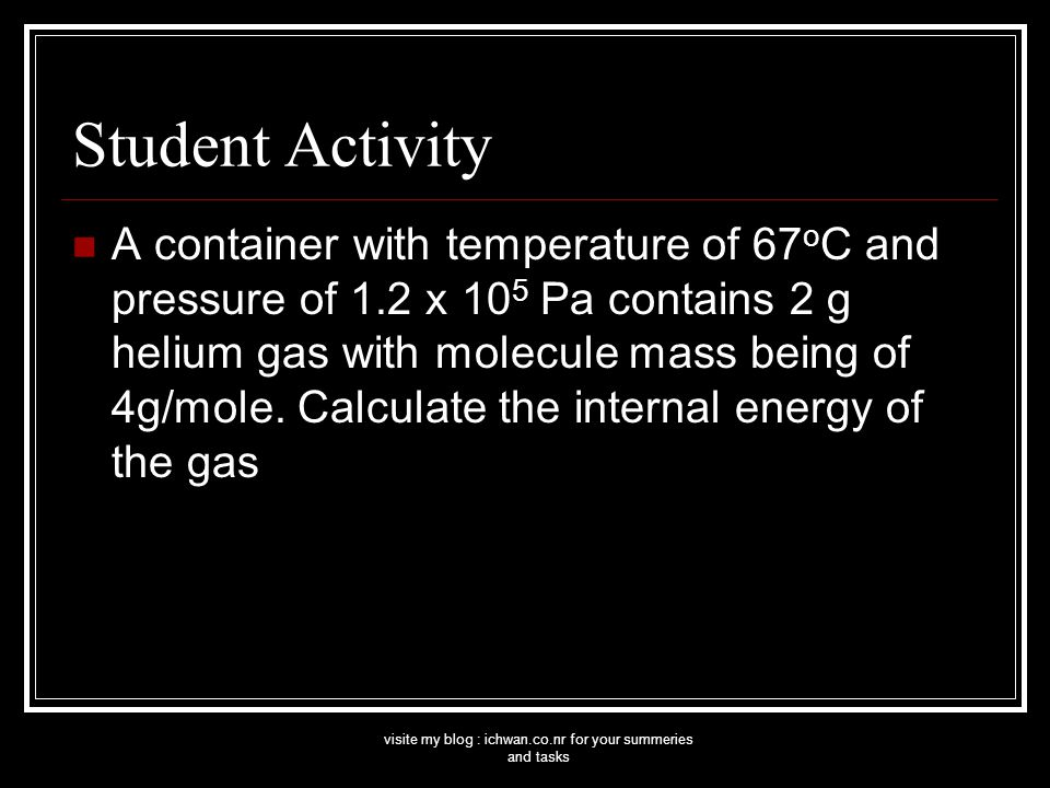 visite my blog : ichwan.co.nr for your summeries and tasks Student Activity A container with temperature of 67 o C and pressure of 1.2 x 10 5 Pa contains 2 g helium gas with molecule mass being of 4g/mole.