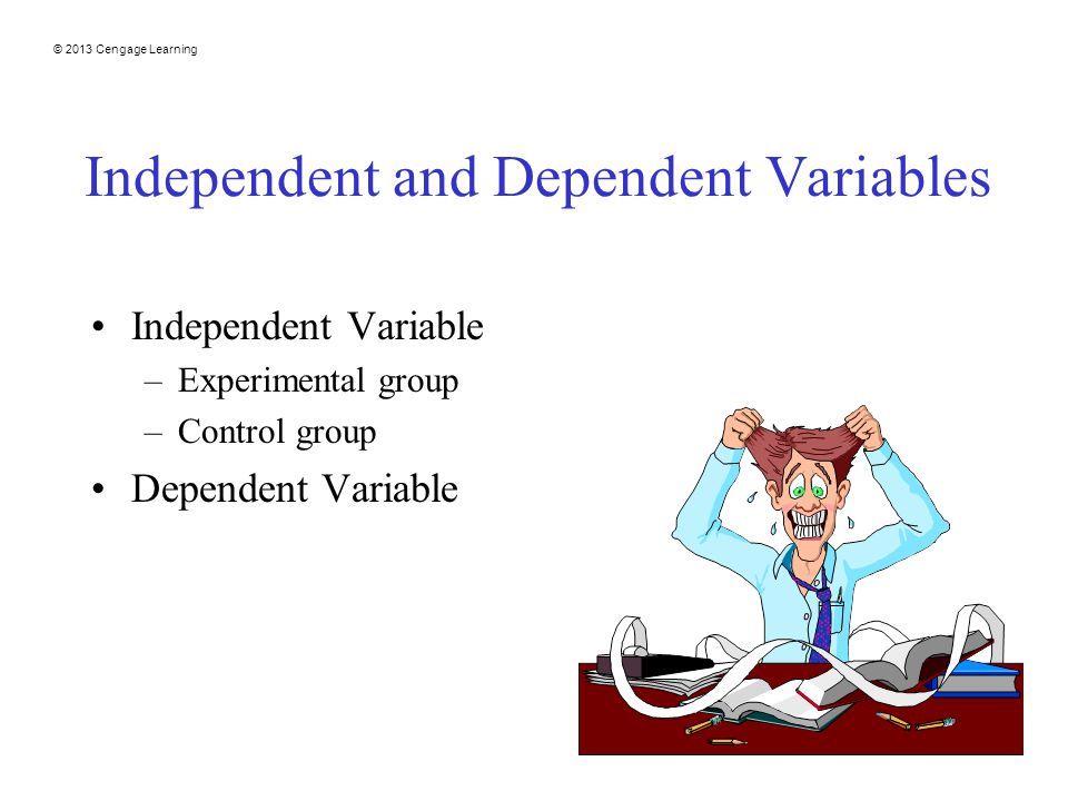© 2013 Cengage Learning 21 Independent and Dependent Variables Independent Variable –Experimental group –Control group Dependent Variable