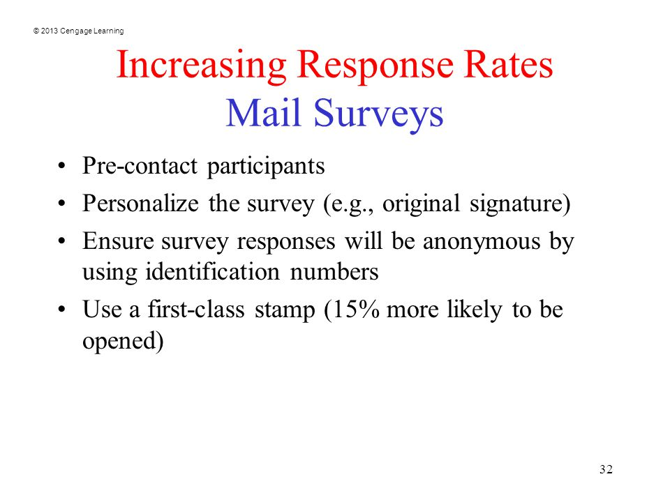 © 2013 Cengage Learning 32 Increasing Response Rates Mail Surveys Pre-contact participants Personalize the survey (e.g., original signature) Ensure survey responses will be anonymous by using identification numbers Use a first-class stamp (15% more likely to be opened)
