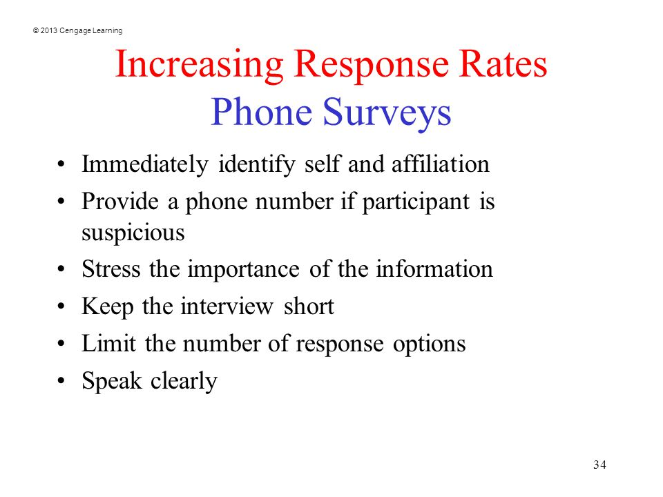 © 2013 Cengage Learning 34 Increasing Response Rates Phone Surveys Immediately identify self and affiliation Provide a phone number if participant is suspicious Stress the importance of the information Keep the interview short Limit the number of response options Speak clearly