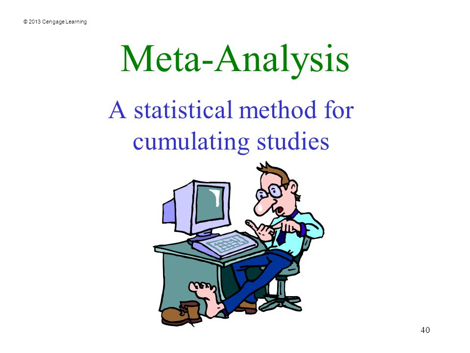 © 2013 Cengage Learning 40 Meta-Analysis A statistical method for cumulating studies