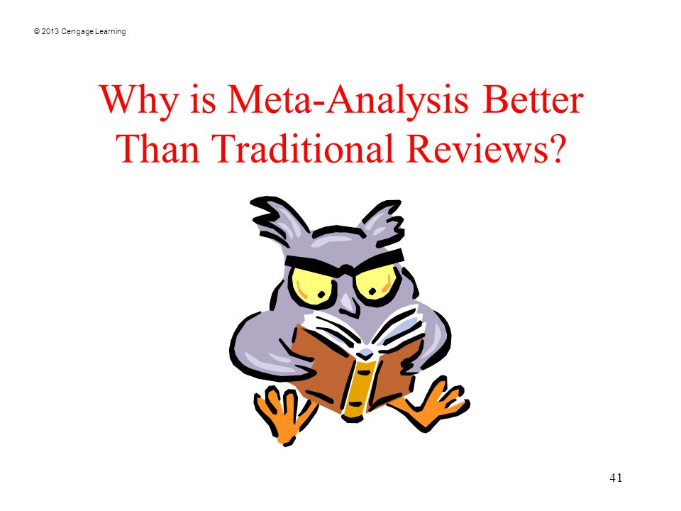 © 2013 Cengage Learning 41 Why is Meta-Analysis Better Than Traditional Reviews