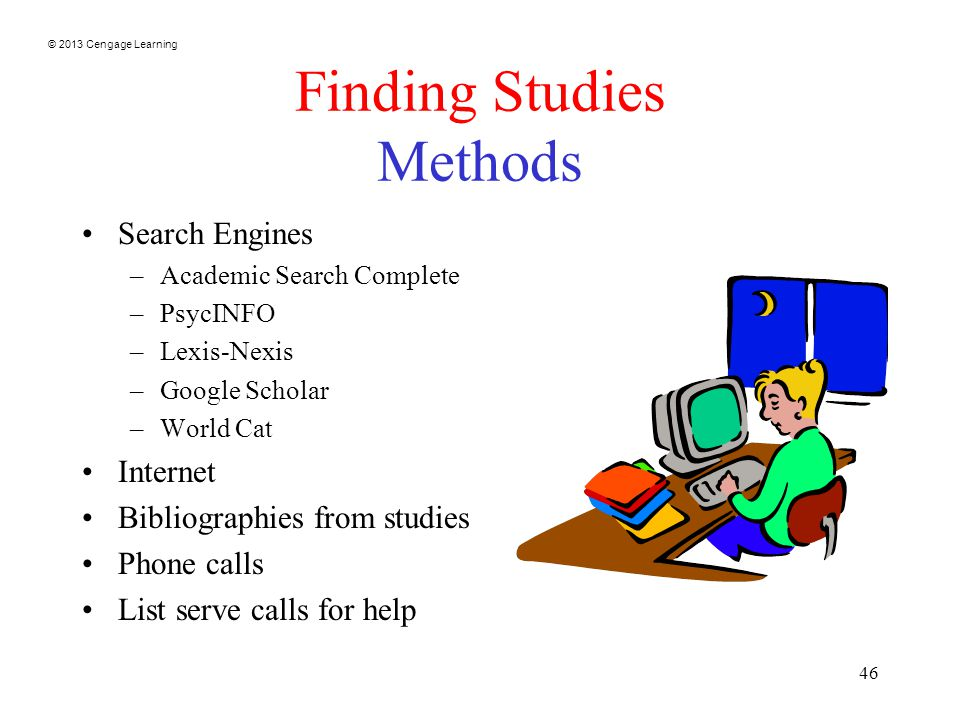 © 2013 Cengage Learning 46 Finding Studies Methods Search Engines –Academic Search Complete –PsycINFO –Lexis-Nexis –Google Scholar –World Cat Internet Bibliographies from studies Phone calls List serve calls for help