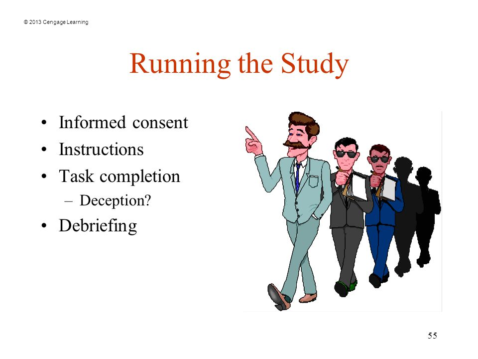 © 2013 Cengage Learning 55 Running the Study Informed consent Instructions Task completion –Deception.
