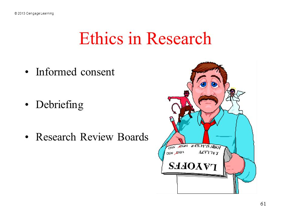 © 2013 Cengage Learning 61 Ethics in Research Informed consent Debriefing Research Review Boards