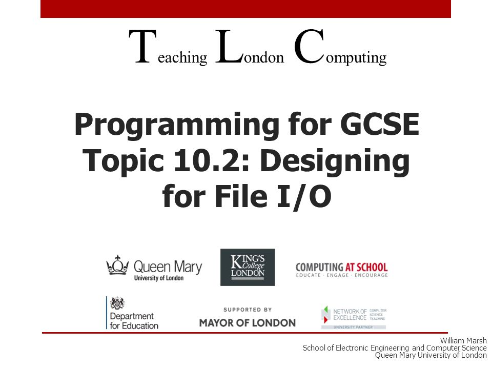 Programming for GCSE Topic 10.2: Designing for File I/O T eaching L ondon C omputing William Marsh School of Electronic Engineering and Computer Science Queen Mary University of London