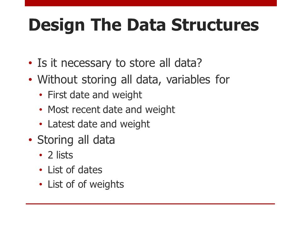 Design The Data Structures Is it necessary to store all data.