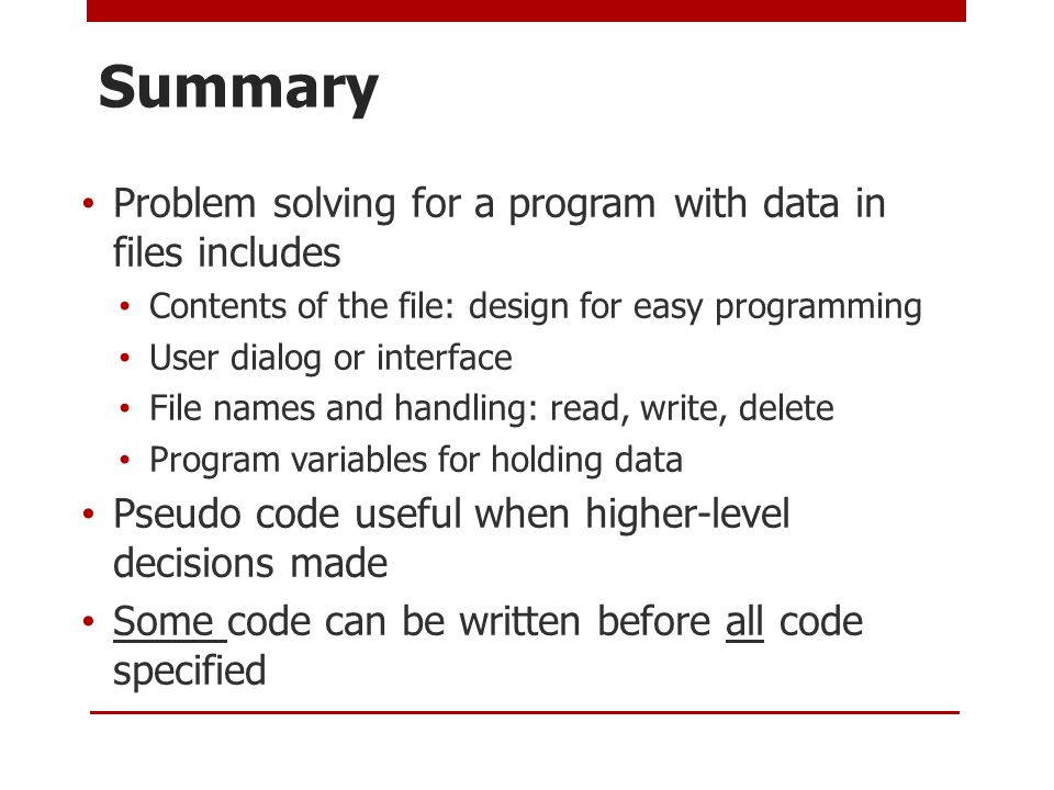 Summary Problem solving for a program with data in files includes Contents of the file: design for easy programming User dialog or interface File names and handling: read, write, delete Program variables for holding data Pseudo code useful when higher-level decisions made Some code can be written before all code specified