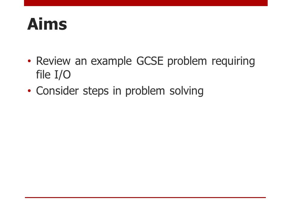 Aims Review an example GCSE problem requiring file I/O Consider steps in problem solving