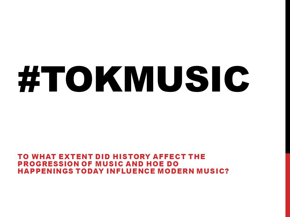 #TOKMUSIC TO WHAT EXTENT DID HISTORY AFFECT THE PROGRESSION OF MUSIC AND HOE DO HAPPENINGS TODAY INFLUENCE MODERN MUSIC