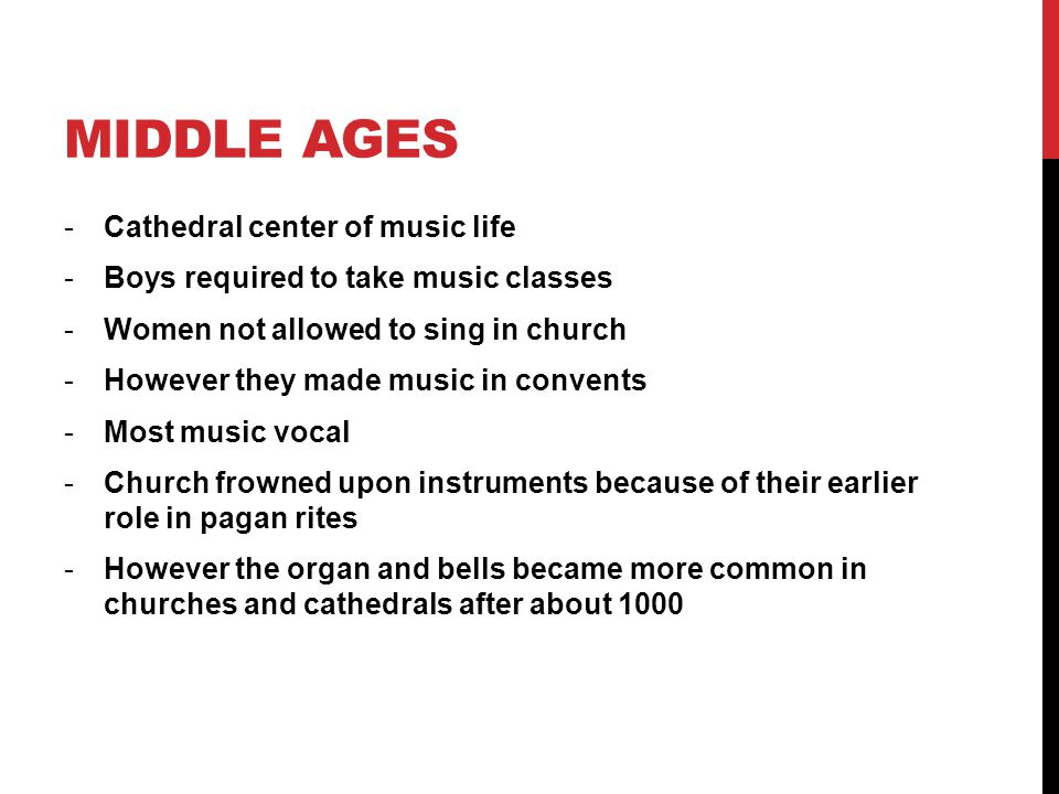 MIDDLE AGES -Cathedral center of music life -Boys required to take music classes -Women not allowed to sing in church -However they made music in convents -Most music vocal -Church frowned upon instruments because of their earlier role in pagan rites -However the organ and bells became more common in churches and cathedrals after about 1000