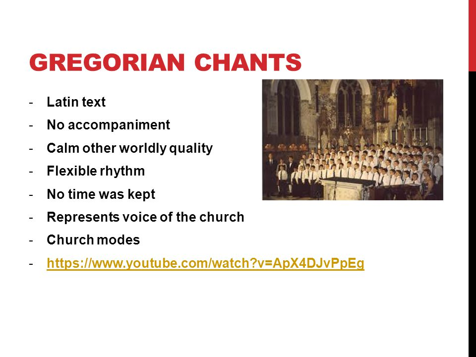 GREGORIAN CHANTS -Latin text -No accompaniment -Calm other worldly quality -Flexible rhythm -No time was kept -Represents voice of the church -Church modes -https://www.youtube.com/watch v=ApX4DJvPpEghttps://www.youtube.com/watch v=ApX4DJvPpEg