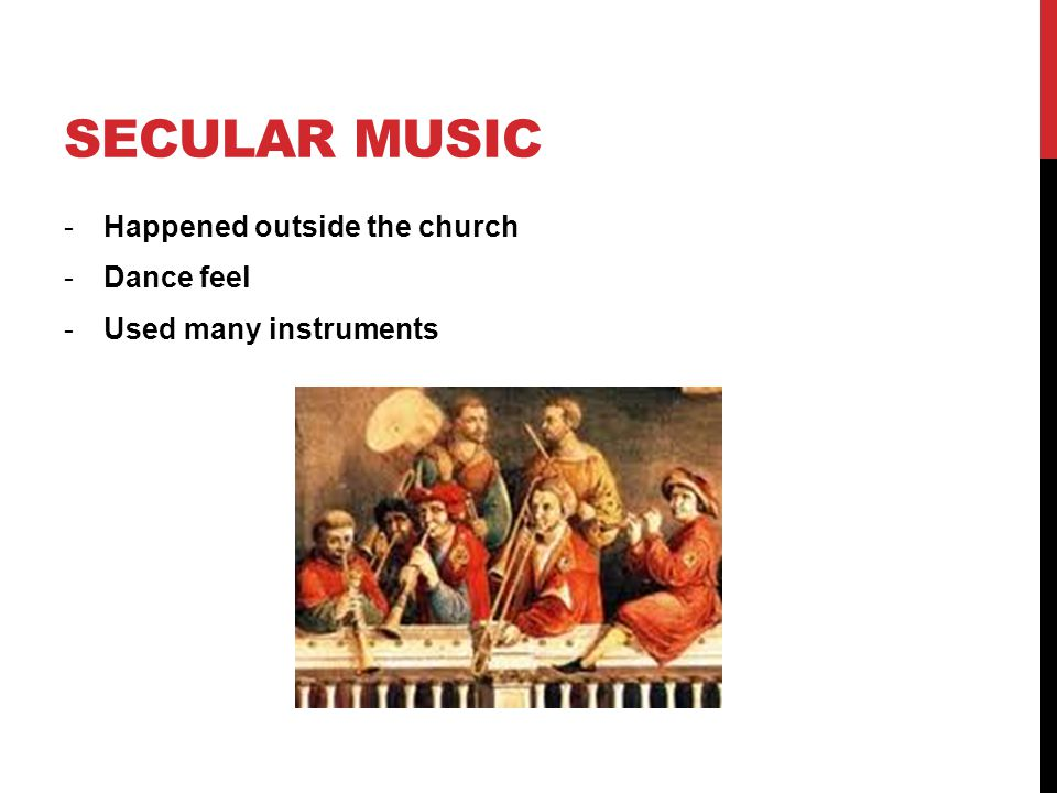 SECULAR MUSIC -Happened outside the church -Dance feel -Used many instruments