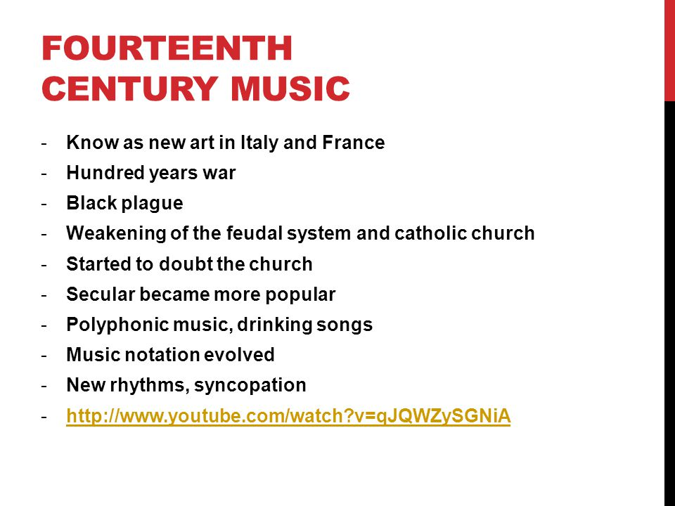 FOURTEENTH CENTURY MUSIC -Know as new art in Italy and France -Hundred years war -Black plague -Weakening of the feudal system and catholic church -Started to doubt the church -Secular became more popular -Polyphonic music, drinking songs -Music notation evolved -New rhythms, syncopation -http://www.youtube.com/watch v=qJQWZySGNiAhttp://www.youtube.com/watch v=qJQWZySGNiA