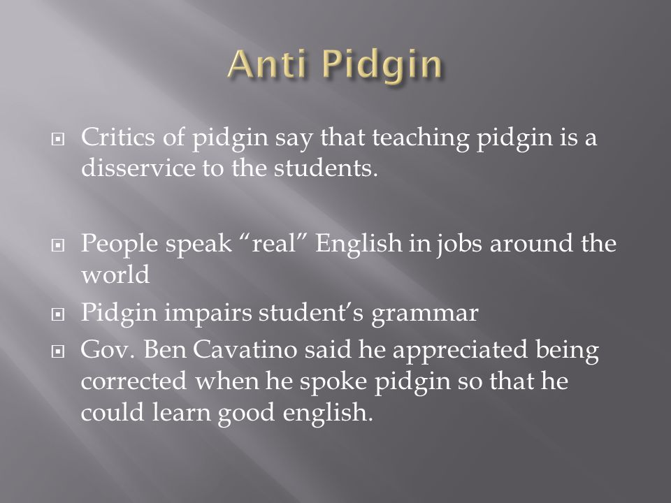  Critics of pidgin say that teaching pidgin is a disservice to the students.