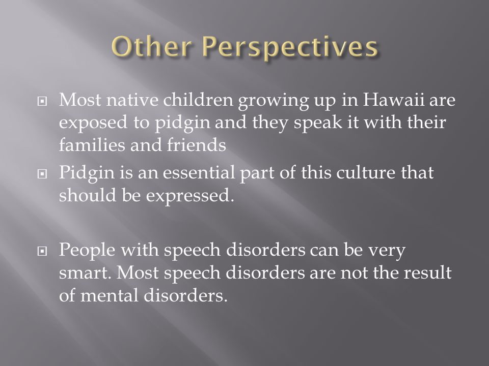  Most native children growing up in Hawaii are exposed to pidgin and they speak it with their families and friends  Pidgin is an essential part of this culture that should be expressed.