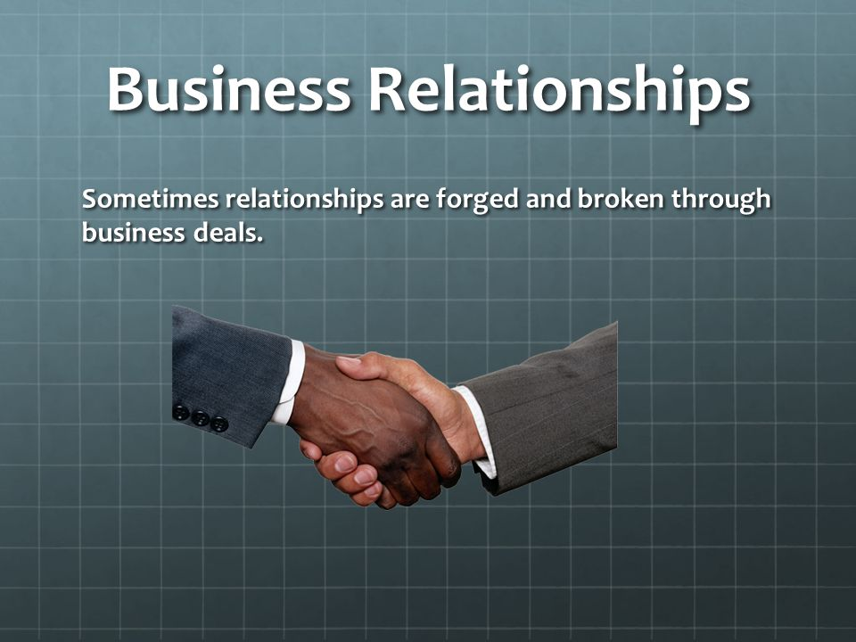 Business Relationships Sometimes relationships are forged and broken through business deals.
