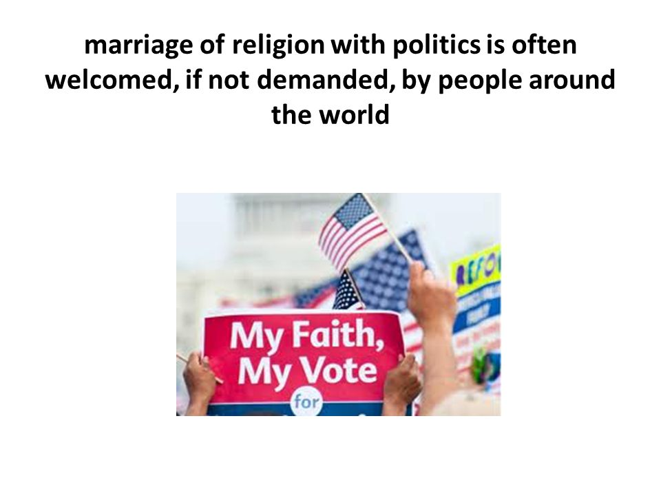 marriage of religion with politics is often welcomed, if not demanded, by people around the world