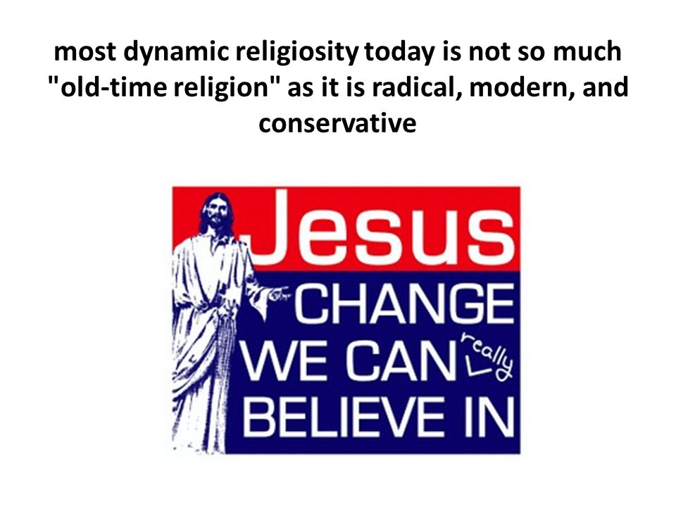 most dynamic religiosity today is not so much old-time religion as it is radical, modern, and conservative