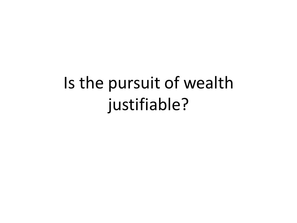 Is the pursuit of wealth justifiable