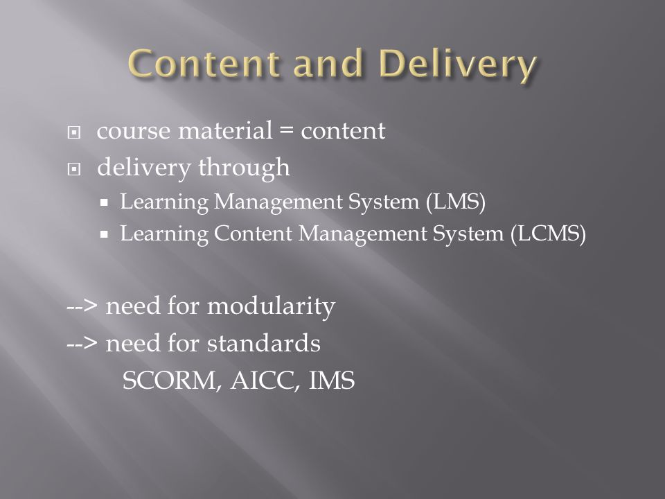  course material = content  delivery through  Learning Management System (LMS)  Learning Content Management System (LCMS) --> need for modularity --> need for standards SCORM, AICC, IMS