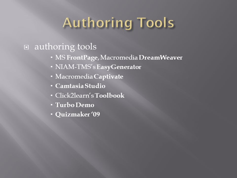  authoring tools  MS FrontPage, Macromedia DreamWeaver  NIAM-TMS's EasyGenerator  Macromedia Captivate  Camtasia Studio  Click2learn's Toolbook  Turbo Demo  Quizmaker '09