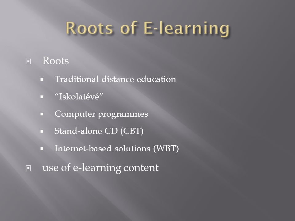  Roots  Traditional distance education  Iskolatévé  Computer programmes  Stand-alone CD (CBT)  Internet-based solutions (WBT)  use of e-learning content