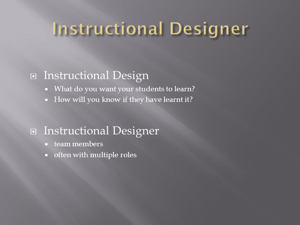  Instructional Design  What do you want your students to learn.