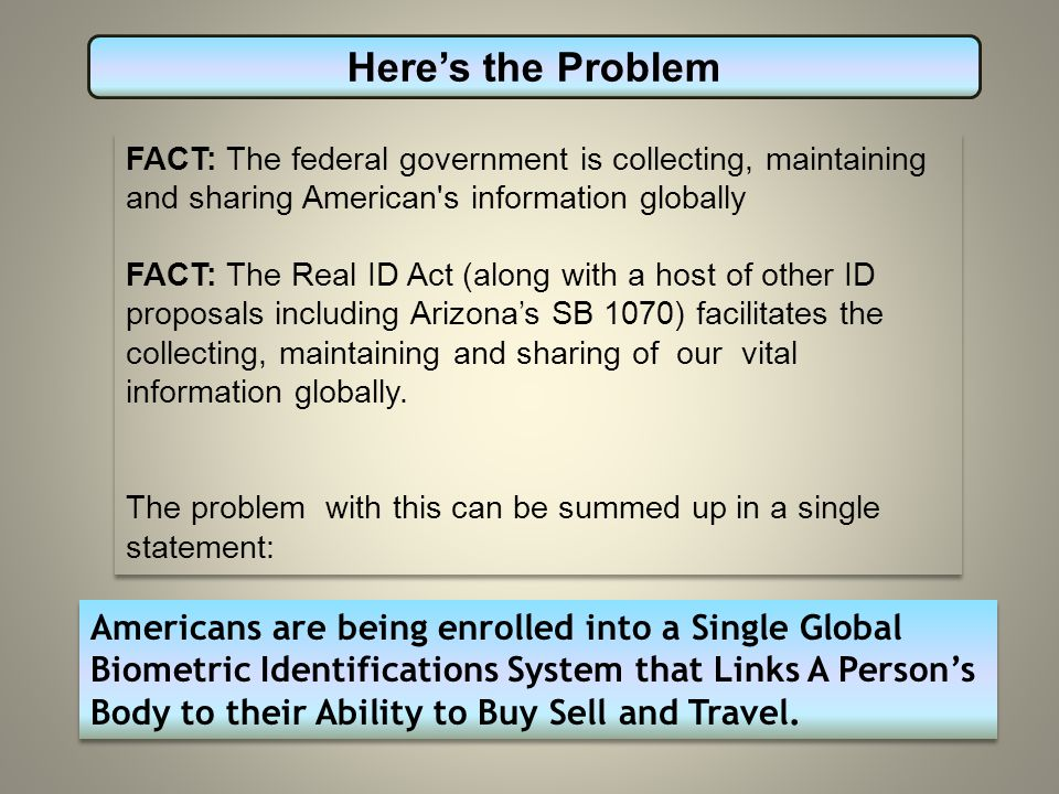 FACT: The federal government is collecting, maintaining and sharing American s information globally FACT: The Real ID Act (along with a host of other ID proposals including Arizona's SB 1070) facilitates the collecting, maintaining and sharing of our vital information globally.