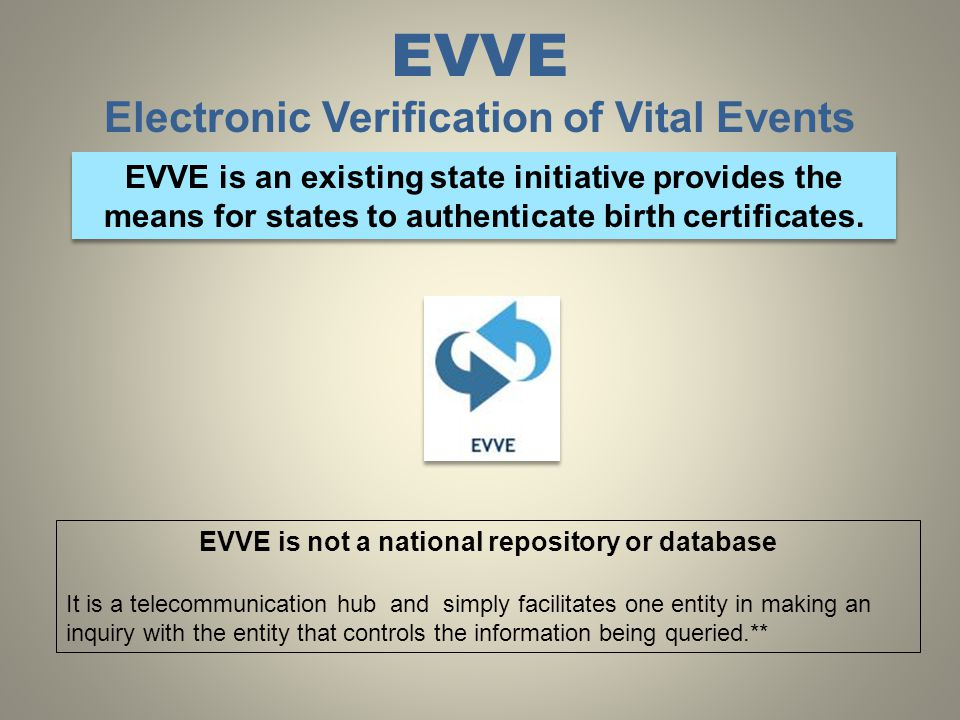 EVVE Electronic Verification of Vital Events EVVE is an existing state initiative provides the means for states to authenticate birth certificates.